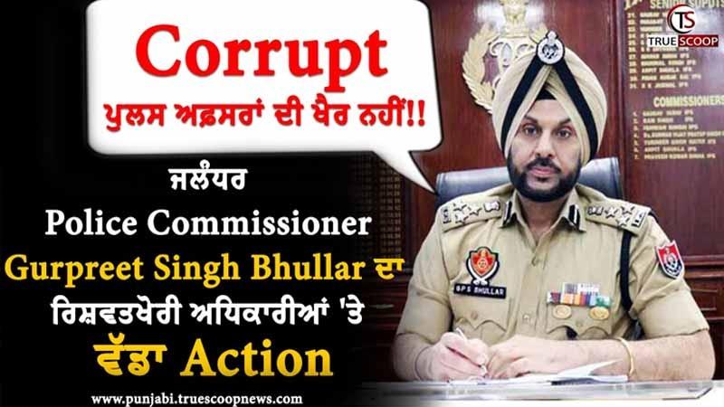ਜਲੰਧਰ Police Commissioner Gurpreet Singh Bhullar ਦਾ ਰਿਸ਼ਵਤਖੋਰੀ ਅਧਿਕਾਰੀਆਂ 'ਤੇ ਵੱਡਾ Action