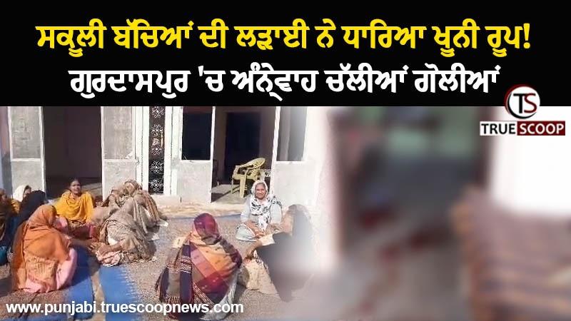 Video : ਸਕੂਲੀ ਬੱਚਿਆਂ ਦੀ ਲੜਾਈ ਨੇ ਧਾਰਿਆ ਖੂਨੀ ਰੂਪ! ਗੁਰਦਾਸਪੁਰ 'ਚ ਅੰਨ੍ਹੇਵਾਹ ਚੱਲੀਆਂ ਗੋਲੀਆਂ