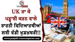 UK ਜਾ ਕੇ ਪੜ੍ਹਾਈ ਕਰਨ ਵਾਲੇ ਭਾਰਤੀ ਵਿਦਿਆਰਥੀਆਂ ਲਈ ਵੱਡੀ ਖੁਸ਼ਖ਼ਬਰੀ!!